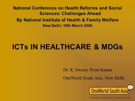 ICTs IN HEALTHCARE & MDGs National Conference on Health Reforms and Social Sciences: Challenges Ahead By National Institute of Health & Family Welfare.