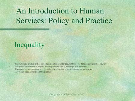 Copyright © Allyn & Bacon 2002 An Introduction to Human Services: Policy and Practice Inequality §This multimedia product and its contents are protected.