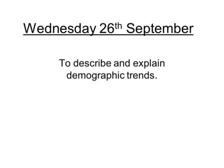 Wednesday 26 th September To describe and explain demographic trends.