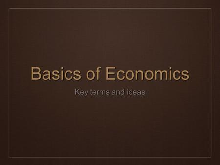 Basics of Economics Key terms and ideas. Economics ❖ The science that deals with the production, distribution, and consumption of goods and services,