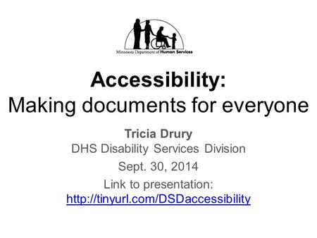 Accessibility: Making documents for everyone Tricia Drury DHS Disability Services Division Sept. 30, 2014 Link to presentation: