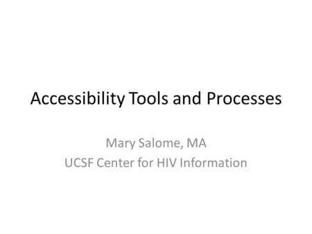 Accessibility Tools and Processes Mary Salome, MA UCSF Center for HIV Information.