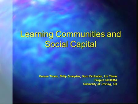 Learning Communities and Social Capital Duncan Timms, Philip Crompton, Sara Ferlander, Liz Timms Project SCHEMA University of Stirling, UK.