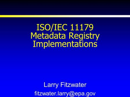 ISO/IEC 11179 Metadata Registry Implementations Larry Fitzwater