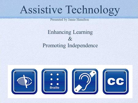 Assistive Technology Presented by Jamie Hamilton Enhancing Learning & Promoting Independence.