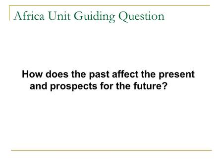 Africa Unit Guiding Question How does the past affect the present and prospects for the future?
