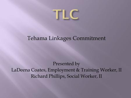 Tehama Linkages Commitment Presented by LaDeena Coates, Employment & Training Worker, II Richard Phillips, Social Worker, II.