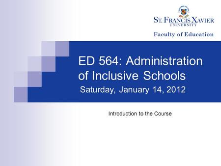 ED 564: Administration of Inclusive Schools Saturday, January 14, 2012 Introduction to the Course Faculty of Education.