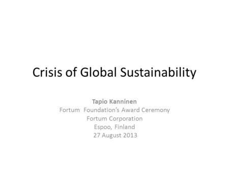 Crisis of Global Sustainability Tapio Kanninen Fortum Foundation's Award Ceremony Fortum Corporation Espoo, Finland 27 August 2013.