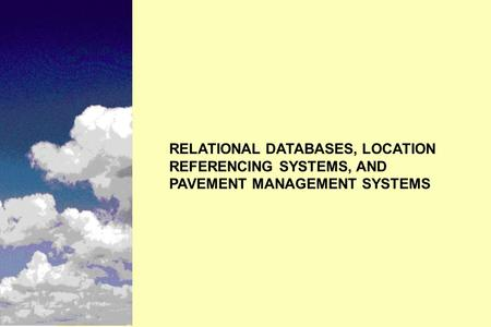RELATIONAL DATABASES, LOCATION REFERENCING SYSTEMS, AND PAVEMENT MANAGEMENT SYSTEMS.