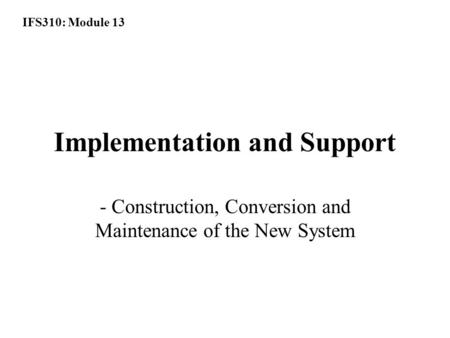 IFS310: Module 13 Implementation and Support - Construction, Conversion and Maintenance of the New System.