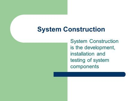 System Construction System Construction is the development, installation and testing of system components.