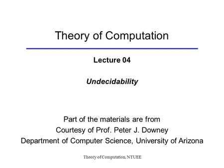 Theory of Computation, NTUEE Theory of Computation Lecture 04 Undecidability Part of the materials are from Courtesy of Prof. Peter J. Downey Department.