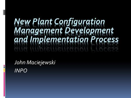 "John Maciejewski INPO.  Issued AP-932 "" New Plant Configuration Management Development and Implementation Process"" in November 2009 as Preliminary "