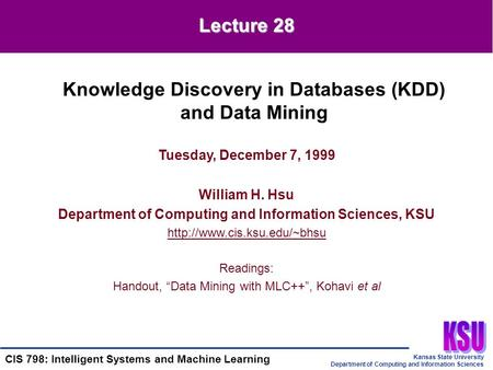 Kansas State University Department of Computing and Information Sciences CIS 798: Intelligent Systems and Machine Learning Tuesday, December 7, 1999 William.