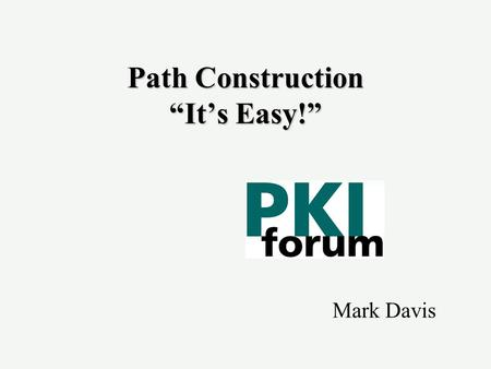 "Path Construction ""It's Easy!"" Mark Davis. Current WP Scope u Applications that make use of public key certificates have to validate certificate paths."