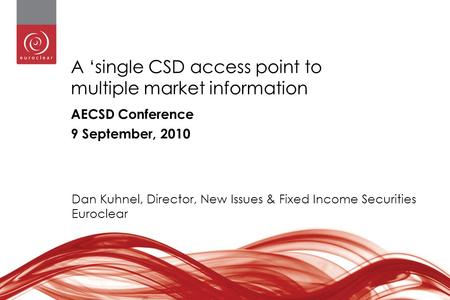 1 A 'single CSD access point to multiple market information AECSD Conference 9 September, 2010 Dan Kuhnel, Director, New Issues & Fixed Income Securities.