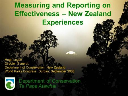 Measuring and Reporting on Effectiveness – New Zealand Experiences Department of Conservation Te Papa Atawhai Hugh Logan Director General, Department of.