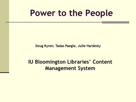 Power to the People IU Bloomington Libraries' Content Management System Doug Ryner, Tadas Paegle, Julie Hardesty.