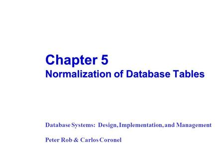 Chapter 5 Normalization of Database Tables Database Systems: Design, Implementation, and Management Peter Rob & Carlos Coronel.