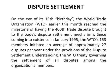 "DISPUTE SETTLEMENT On the eve of its 15th ""birthday"", the World Trade Organization (WTO) earlier this month reached the milestone of having the 400th trade."