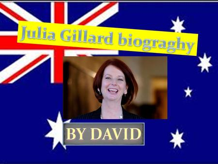 Julia Gillard was born in 1961 to a nurse and age care worker. At the age of four,her family migrated to Australia and she spent her childhood in Adelaide.
