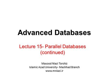 Lecture 15- Parallel Databases (continued) Advanced Databases Masood Niazi Torshiz Islamic Azad University- Mashhad Branch www.mniazi.ir.