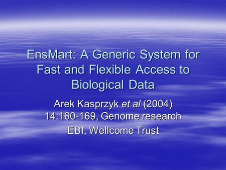 EnsMart: A Generic System for Fast and Flexible Access to Biological Data Arek Kasprzyk et al (2004) 14:160-169, Genome research EBI, Wellcome Trust.