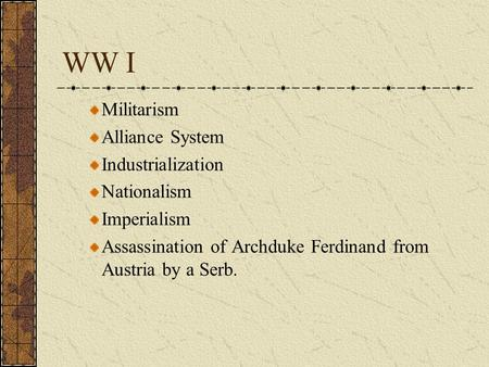 WW I Militarism Alliance System Industrialization Nationalism Imperialism Assassination of Archduke Ferdinand from Austria by a Serb.