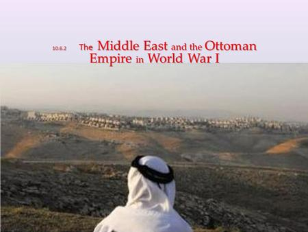 10.6.2 The Middle East and the Ottoman Empire in World War I.