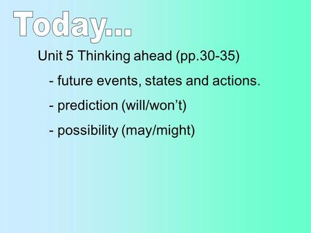 Unit 5 Thinking ahead (pp.30-35) - future events, states and actions. - prediction (will/won't) - possibility (may/might)