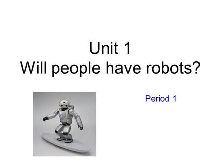 Unit 1 Will people have robots? Period 1 Que Sera Sera When I was just a little girl I asked my mother, what will I be Will I be pretty, will I be rich.