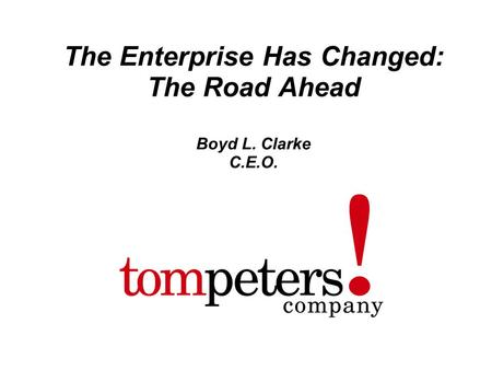 Tompeters ! company 1 The Enterprise Has Changed: The Road Ahead Boyd L. Clarke C.E.O.