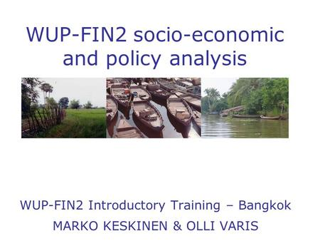 WUP-FIN2 socio - economic and policy analysis WUP-FIN2 Introductory Training – Bangkok MARKO KESKINEN & OLLI VARIS.