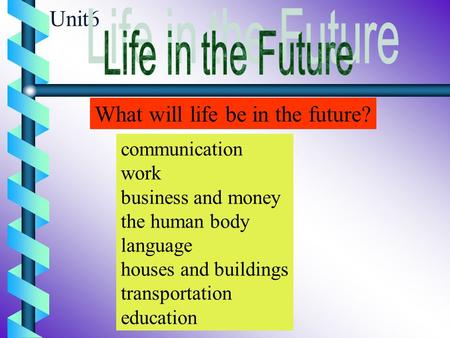 Unit6 What will life be in the future? communication work business and money the human body language houses and buildings transportation education.
