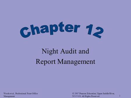 Woods et al., Professional Front Office Management © 2007 Pearson Education, Upper Saddle River, NJ 07458. All Rights Reserved. 1 Night Audit and Report.