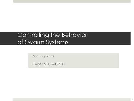 Controlling the Behavior of Swarm Systems Zachary Kurtz CMSC 601, 5/4/2011 1.