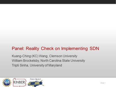 Slide 1 Panel: Reality Check on Implementing SDN Kuang-Ching (KC) Wang, Clemson University William Brockelsby, North Carolina State University Tripti Sinha,