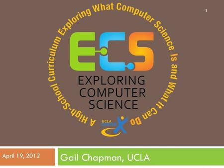 Gail Chapman, UCLA April 19, 2012 1. Research and Philosophy of ECS 2.