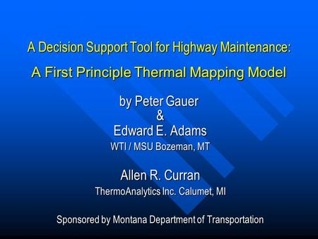 A Decision Support Tool for Highway Maintenance: A First Principle Thermal Mapping Model & Edward E. Adams WTI / MSU Bozeman, MT Allen R. Curran ThermoAnalytics.