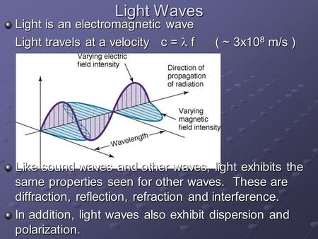 Light Waves Light is an electromagnetic wave Light travels at a velocity c =  f ( ~ 3x10 8 m/s ) Like sound waves and other waves, light exhibits the.