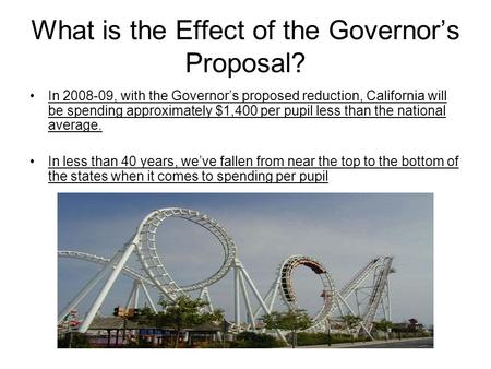 What is the Effect of the Governor's Proposal? In 2008-09, with the Governor's proposed reduction, California will be spending approximately $1,400 per.