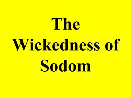 The Wickedness of Sodom. God Revealed His Plans to Abraham God told Abraham of his plans to destroy Sodom and Gomorrah (Gen. 18:16-19). –He may have done.
