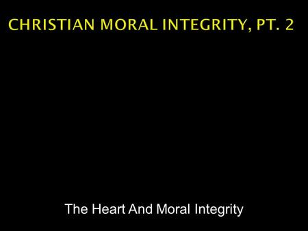 The Heart And Moral Integrity.  Integrity is an adherence to the code of Bible truth.  Christians are responsible to seek for that truth and live it.