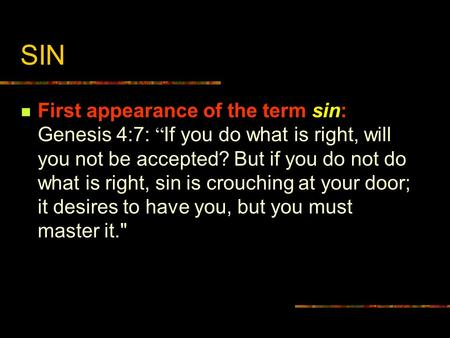 "SIN First appearance of the term sin: Genesis 4:7: "" If you do what is right, will you not be accepted? But if you do not do what is right, sin is crouching."
