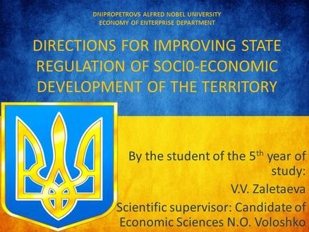 DNIPROPETROVS ALFRED NOBEL UNIVERSITY ECONOMY OF ENTERPRISE DEPARTMENT DIRECTIONS FOR IMPROVING STATE REGULATION OF SOCI0-ECONOMIC DEVELOPMENT OF THE TERRITORY.