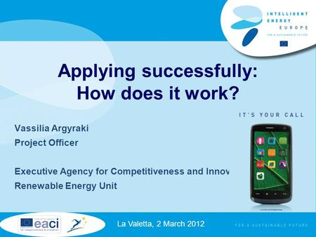 Vassilia Argyraki Project Officer Executive Agency for Competitiveness and Innovation Renewable Energy Unit La Valetta, 2 March 2012 Applying successfully: