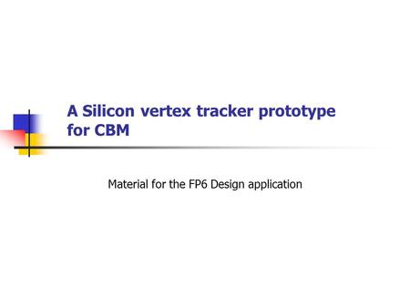 A Silicon vertex tracker prototype for CBM Material for the FP6 Design application.