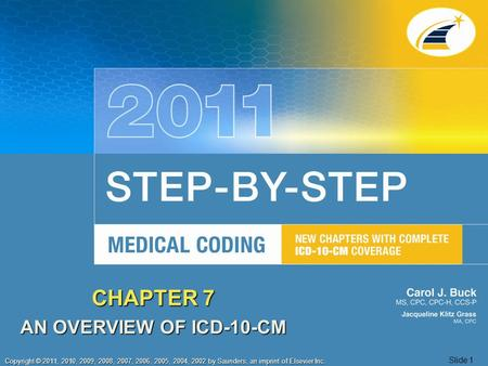 1 Copyright © 2011, 2010, 2009, 2008, 2007, 2006, 2005, 2004, 2002 by Saunders, an imprint of Elsevier Inc. Slide 1 CHAPTER 7 AN OVERVIEW OF ICD-10-CM.