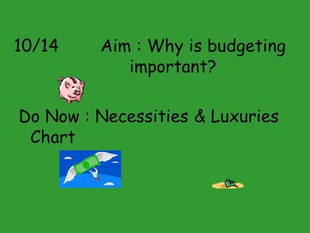 10/14 Aim : Why is budgeting important? Do Now : Necessities & Luxuries Chart.